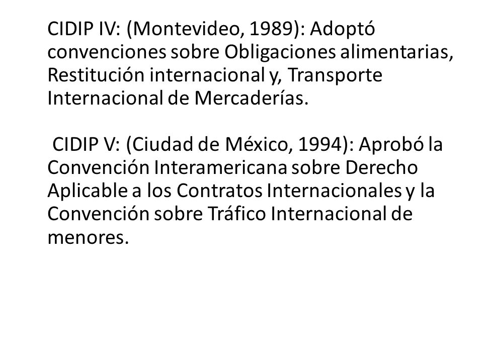 CIDIP IV: (Montevideo, 1989): Adoptó convenciones sobre Obligaciones alimentarias, Restitución internacional y, Transporte Internacional de Mercaderías.