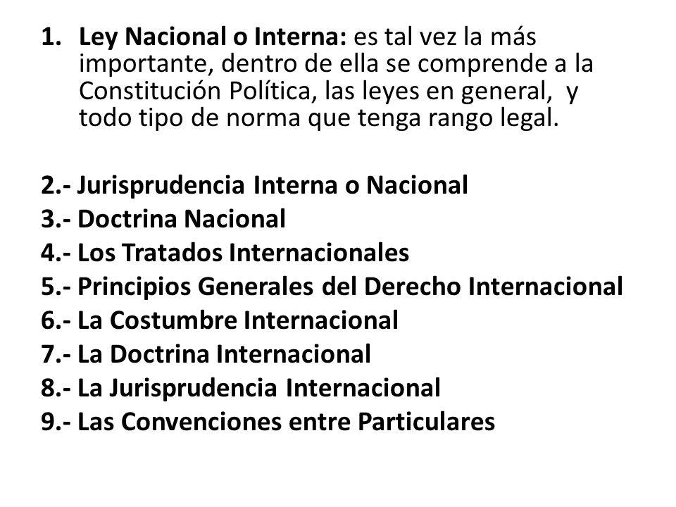 Ley Nacional o Interna: es tal vez la más importante, dentro de ella se comprende a la Constitución Política, las leyes en general, y todo tipo de norma que tenga rango legal.