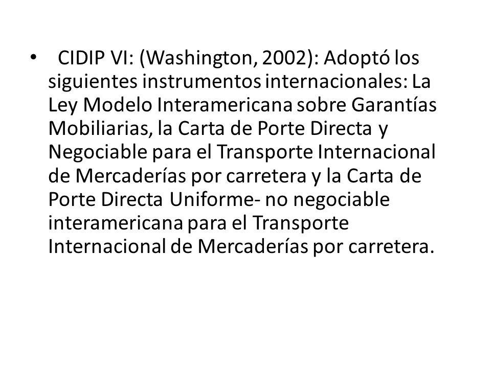 CIDIP VI: (Washington, 2002): Adoptó los siguientes instrumentos internacionales: La Ley Modelo Interamericana sobre Garantías Mobiliarias, la Carta de Porte Directa y Negociable para el Transporte Internacional de Mercaderías por carretera y la Carta de Porte Directa Uniforme- no negociable interamericana para el Transporte Internacional de Mercaderías por carretera.