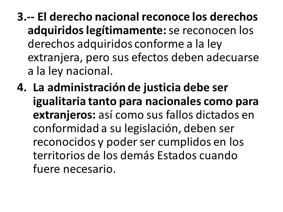 3.-- El derecho nacional reconoce los derechos adquiridos legítimamente: se reconocen los derechos adquiridos conforme a la ley extranjera, pero sus efectos deben adecuarse a la ley nacional.