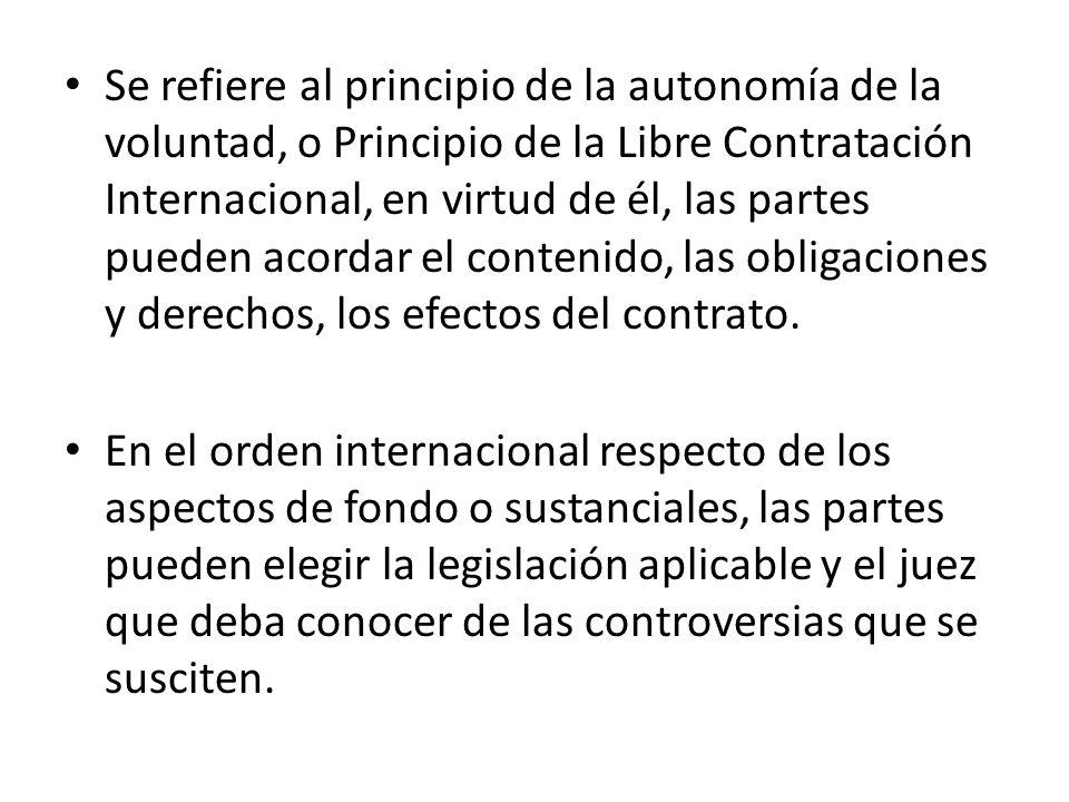 Se refiere al principio de la autonomía de la voluntad, o Principio de la Libre Contratación Internacional, en virtud de él, las partes pueden acordar el contenido, las obligaciones y derechos, los efectos del contrato.