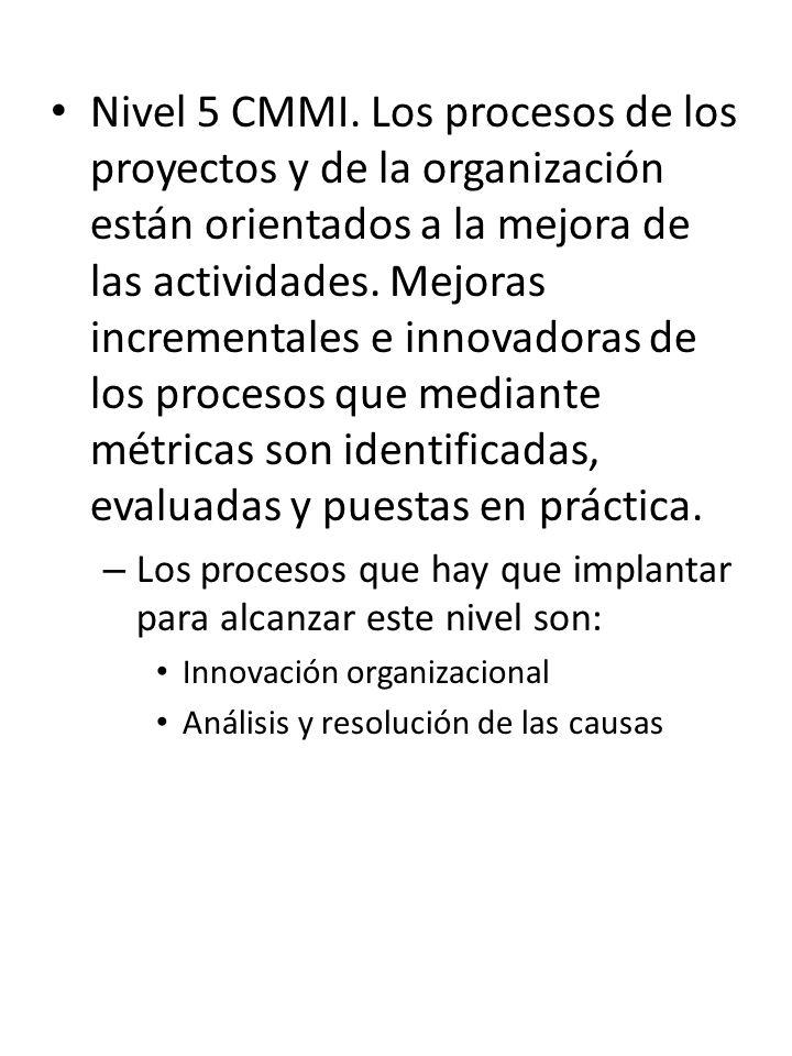 Nivel 5 CMMI. Los procesos de los proyectos y de la organización están orientados a la mejora de las actividades. Mejoras incrementales e innovadoras de los procesos que mediante métricas son identificadas, evaluadas y puestas en práctica.