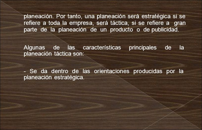 planeación. Por tanto, una planeación será estratégica si se refiere a toda la empresa, será táctica, si se refiere a gran parte de la planeación de un producto o de publicidad.