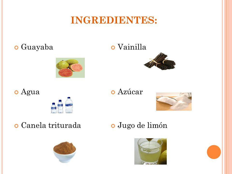 INGREDIENTES: Guayaba Agua Canela triturada Vainilla Azúcar