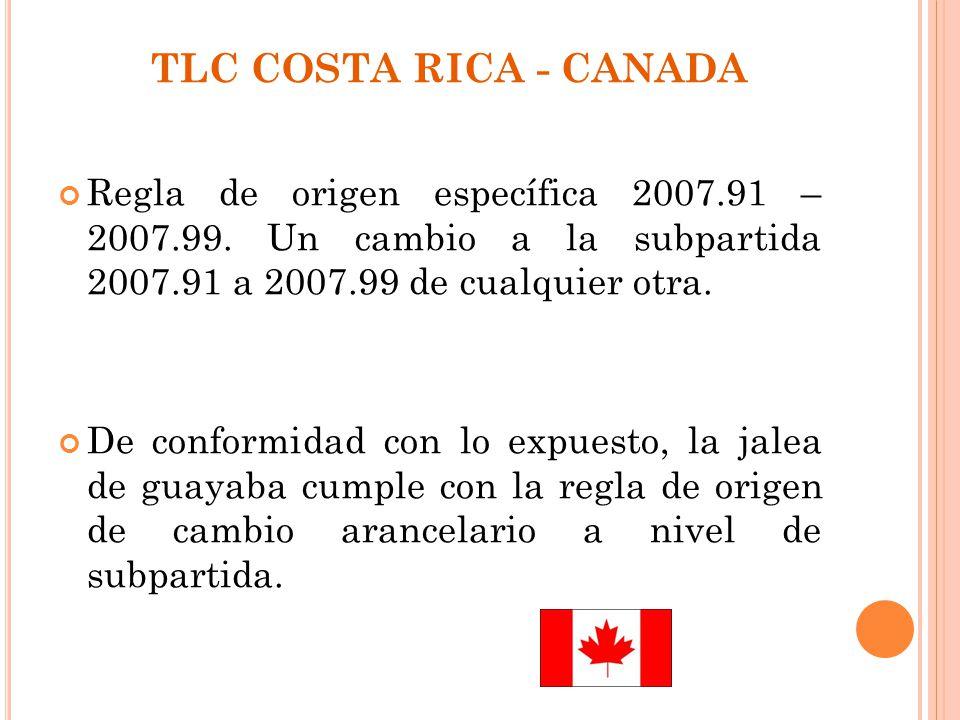 TLC COSTA RICA - CANADA Regla de origen específica 2007.91 – 2007.99. Un cambio a la subpartida 2007.91 a 2007.99 de cualquier otra.