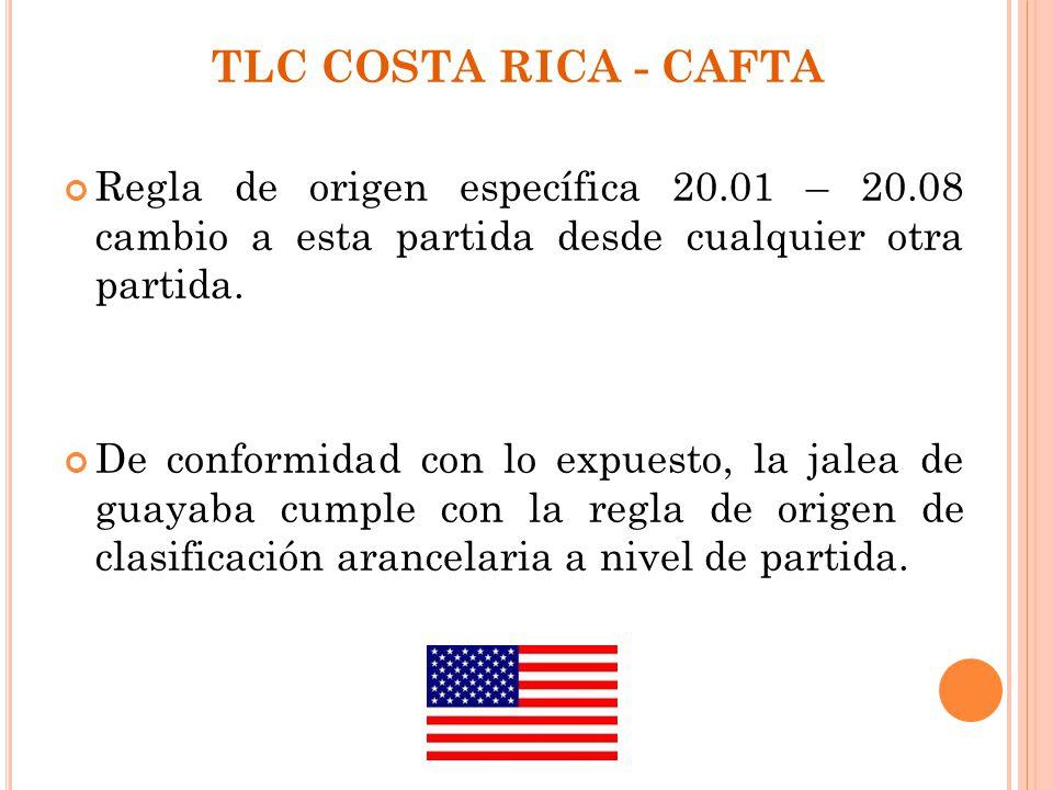 TLC COSTA RICA - CAFTA Regla de origen específica 20.01 – 20.08 cambio a esta partida desde cualquier otra partida.