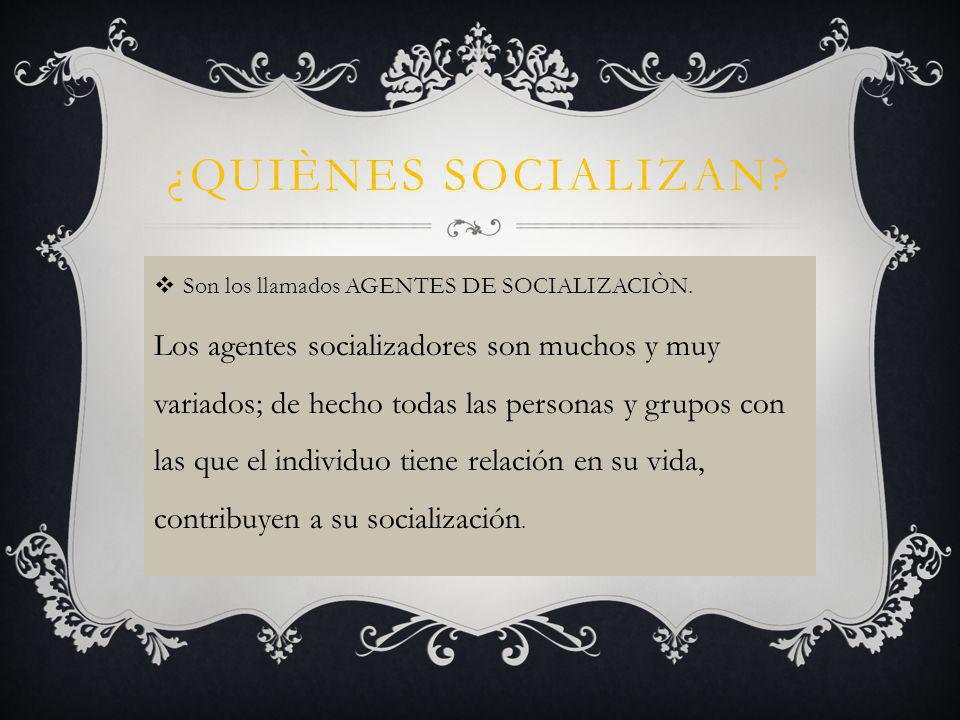 ¿QUIÈNES SOCIALIZAN Son los llamados AGENTES DE SOCIALIZACIÒN.