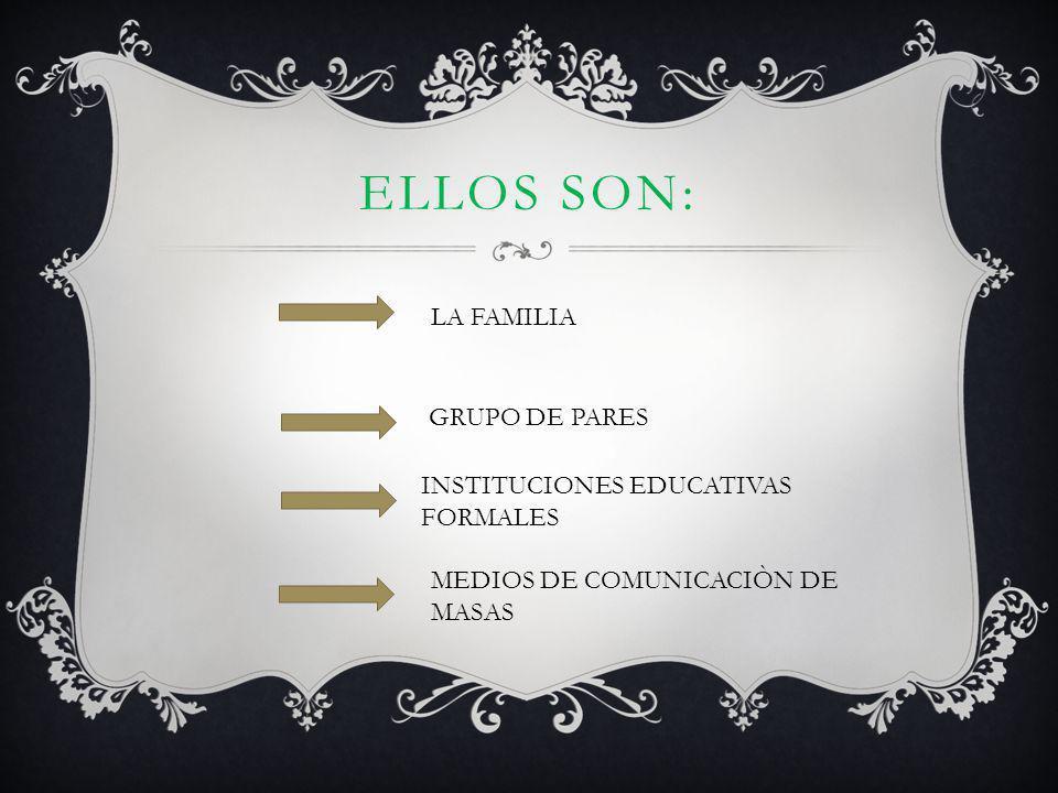 Ellos son: LA FAMILIA GRUPO DE PARES INSTITUCIONES EDUCATIVAS FORMALES
