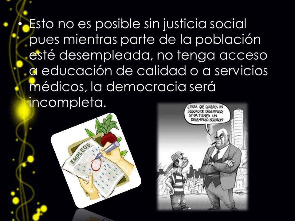 Esto no es posible sin justicia social pues mientras parte de la población esté desempleada, no tenga acceso a educación de calidad o a servicios médicos, la democracia será incompleta.