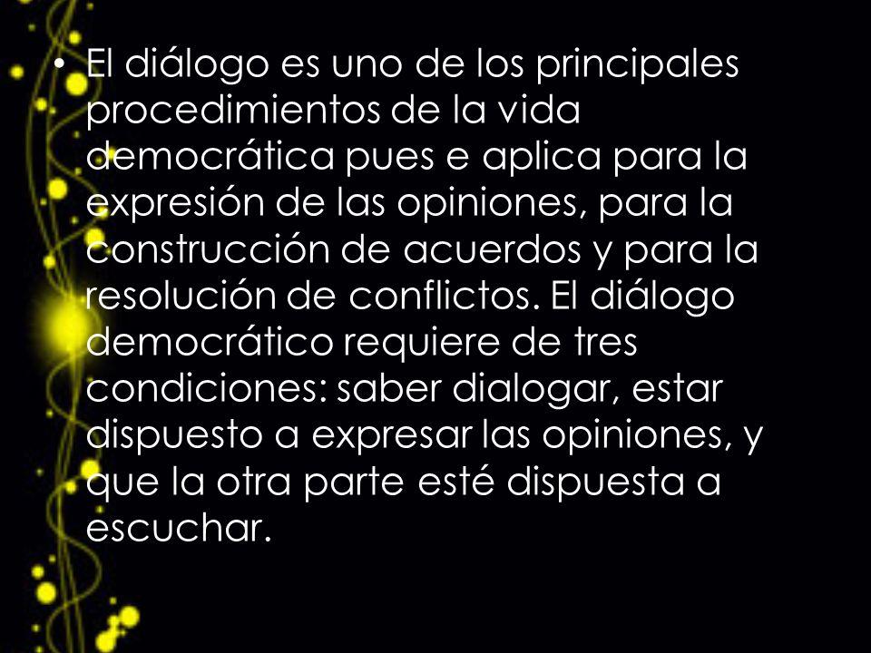 El diálogo es uno de los principales procedimientos de la vida democrática pues e aplica para la expresión de las opiniones, para la construcción de acuerdos y para la resolución de conflictos.