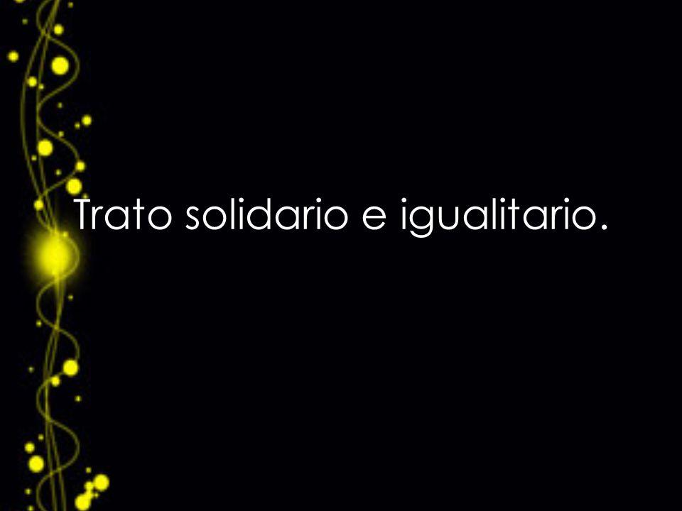 Trato solidario e igualitario.