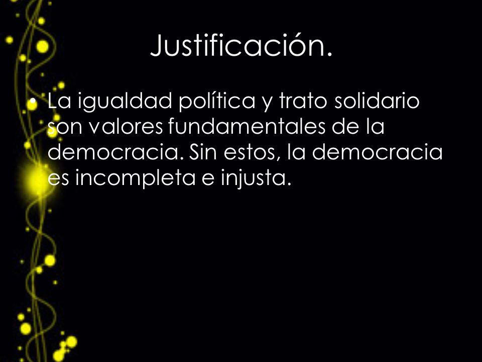 Justificación. La igualdad política y trato solidario son valores fundamentales de la democracia.