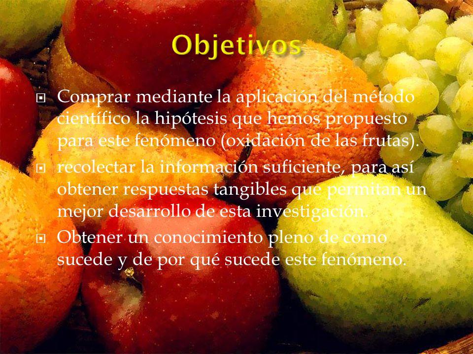 Objetivos Comprar mediante la aplicación del método científico la hipótesis que hemos propuesto para este fenómeno (oxidación de las frutas).