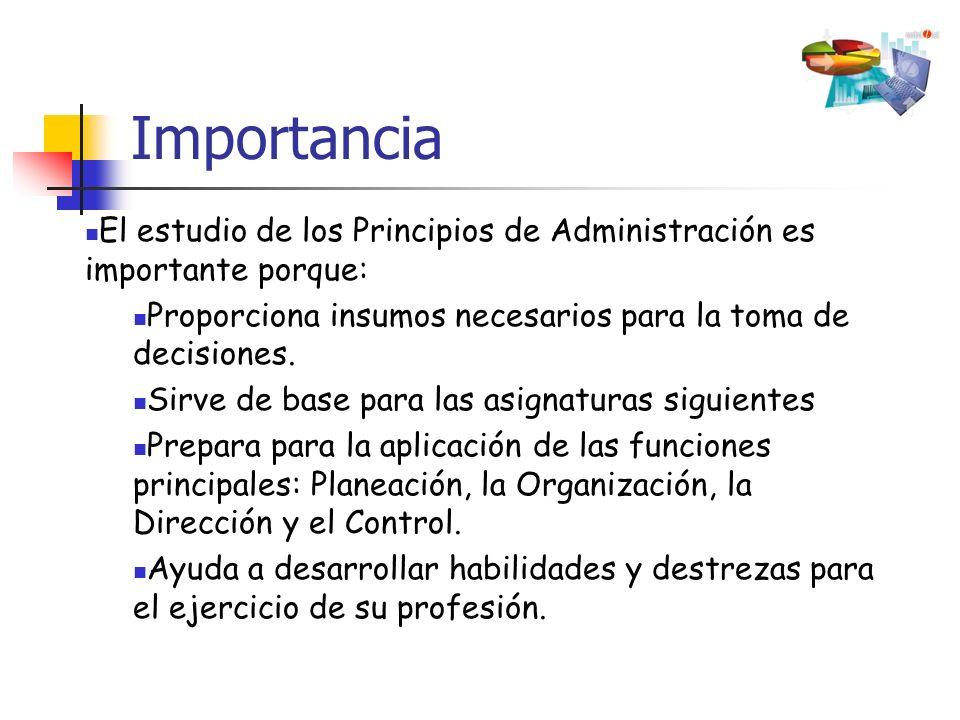 Importancia El estudio de los Principios de Administración es importante porque: Proporciona insumos necesarios para la toma de decisiones.