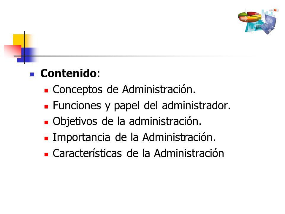 Contenido: Conceptos de Administración. Funciones y papel del administrador. Objetivos de la administración.