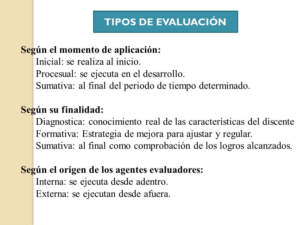 TIPOS DE EVALUACIÓNSegún el momento de aplicación: Inicial: se realiza al inicio. Procesual: se ejecuta en el desarrollo.
