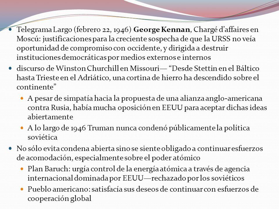 Telegrama Largo (febrero 22, 1946) George Kennan, Chargé d'affaires en Moscú: justificaciones para la creciente sospecha de que la URSS no veía oportunidad de compromiso con occidente, y dirigida a destruir instituciones democráticas por medios externos e internos