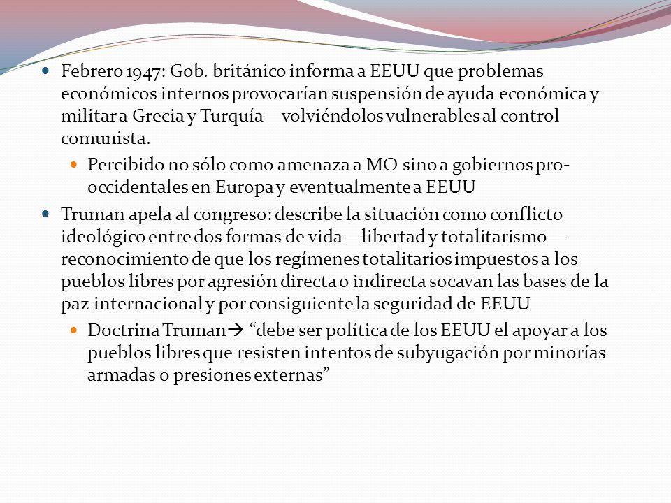 Febrero 1947: Gob. británico informa a EEUU que problemas económicos internos provocarían suspensión de ayuda económica y militar a Grecia y Turquía—volviéndolos vulnerables al control comunista.