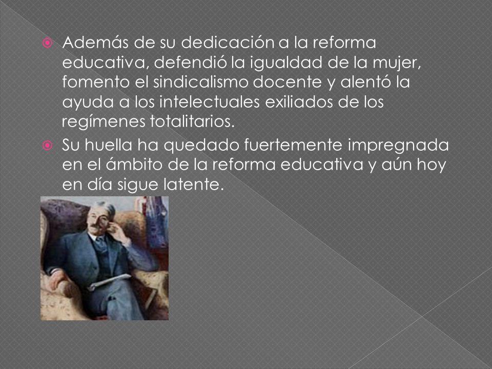 Además de su dedicación a la reforma educativa, defendió la igualdad de la mujer, fomento el sindicalismo docente y alentó la ayuda a los intelectuales exiliados de los regímenes totalitarios.