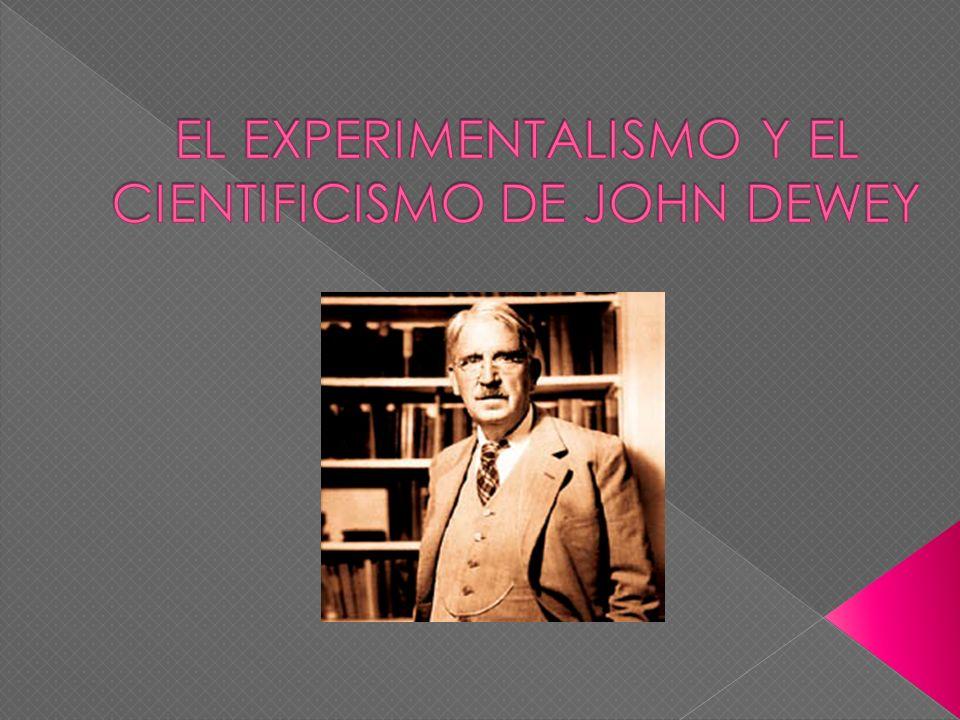 EL EXPERIMENTALISMO Y EL CIENTIFICISMO DE JOHN DEWEY