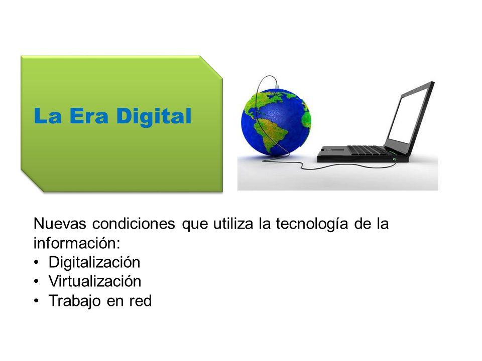 La Era Digital Nuevas condiciones que utiliza la tecnología de la información: Digitalización. Virtualización.