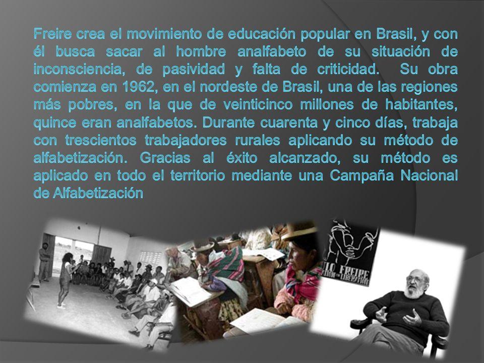 Freire crea el movimiento de educación popular en Brasil, y con él busca sacar al hombre analfabeto de su situación de inconsciencia, de pasividad y falta de criticidad.
