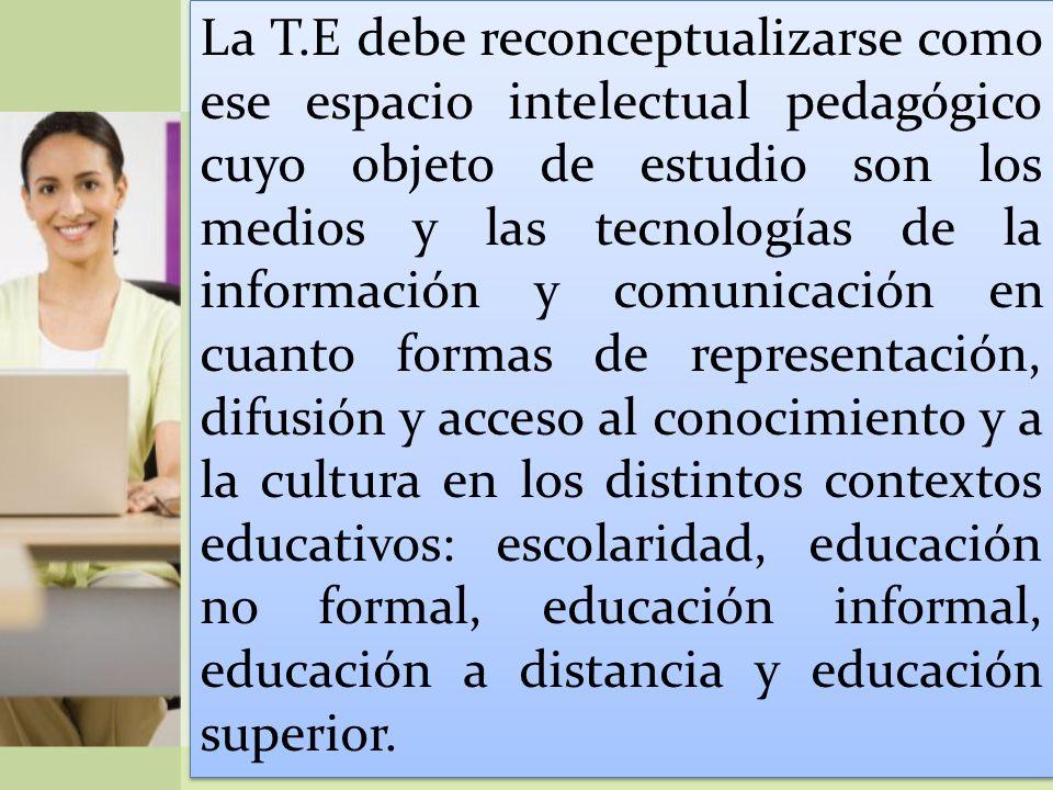 La T.E debe reconceptualizarse como ese espacio intelectual pedagógico cuyo objeto de estudio son los medios y las tecnologías de la información y comunicación en cuanto formas de representación, difusión y acceso al conocimiento y a la cultura en los distintos contextos educativos: escolaridad, educación no formal, educación informal, educación a distancia y educación superior.