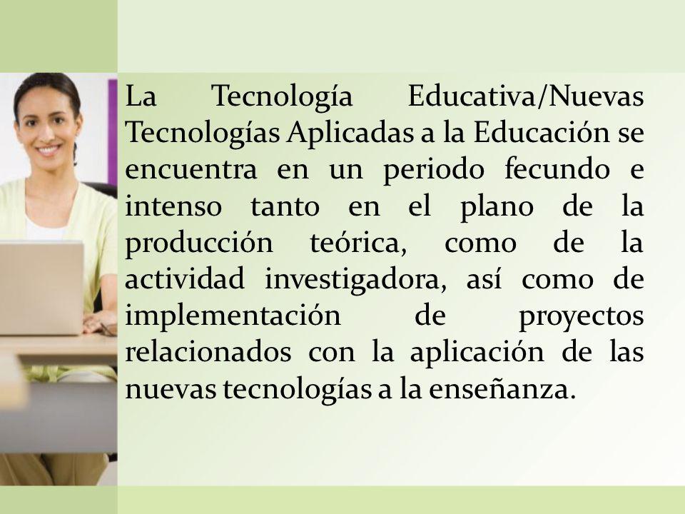 La Tecnología Educativa/Nuevas Tecnologías Aplicadas a la Educación se encuentra en un periodo fecundo e intenso tanto en el plano de la producción teórica, como de la actividad investigadora, así como de implementación de proyectos relacionados con la aplicación de las nuevas tecnologías a la enseñanza.