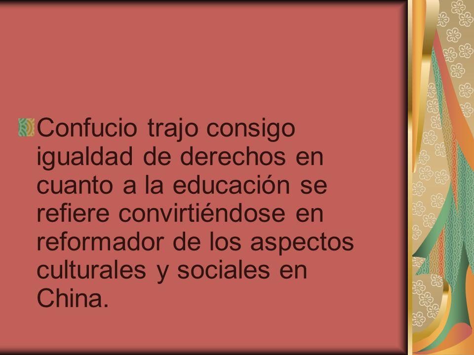 Confucio trajo consigo igualdad de derechos en cuanto a la educación se refiere convirtiéndose en reformador de los aspectos culturales y sociales en China.