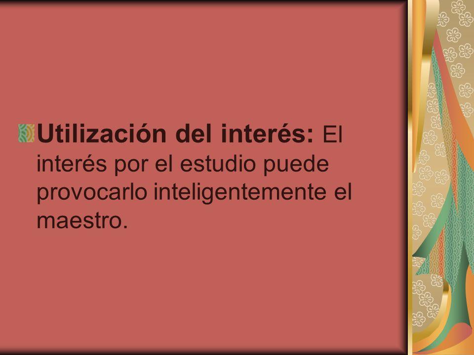 Utilización del interés: El interés por el estudio puede provocarlo inteligentemente el maestro.