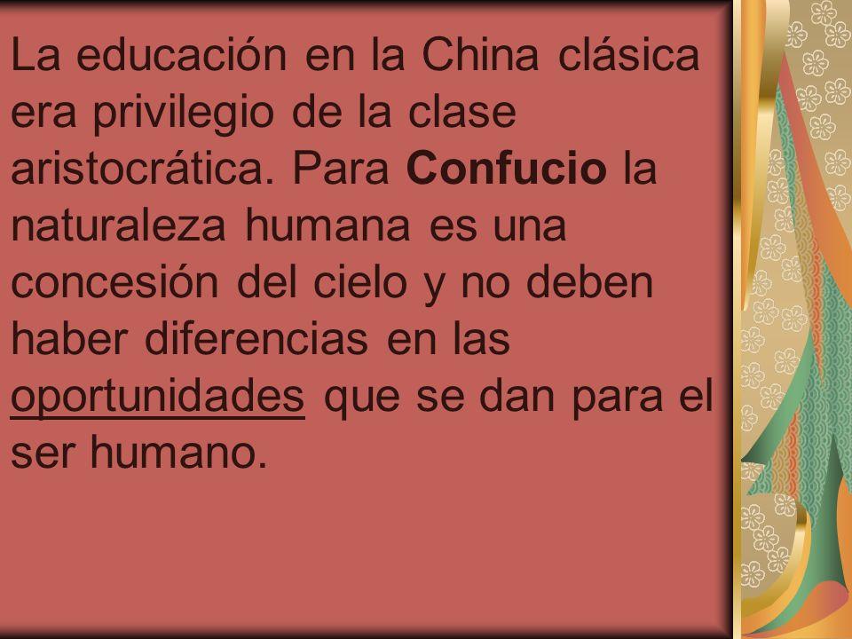 La educación en la China clásica era privilegio de la clase aristocrática. Para Confucio la naturaleza humana es una concesión del cielo y no deben haber diferencias en las oportunidades que se dan para el ser humano.