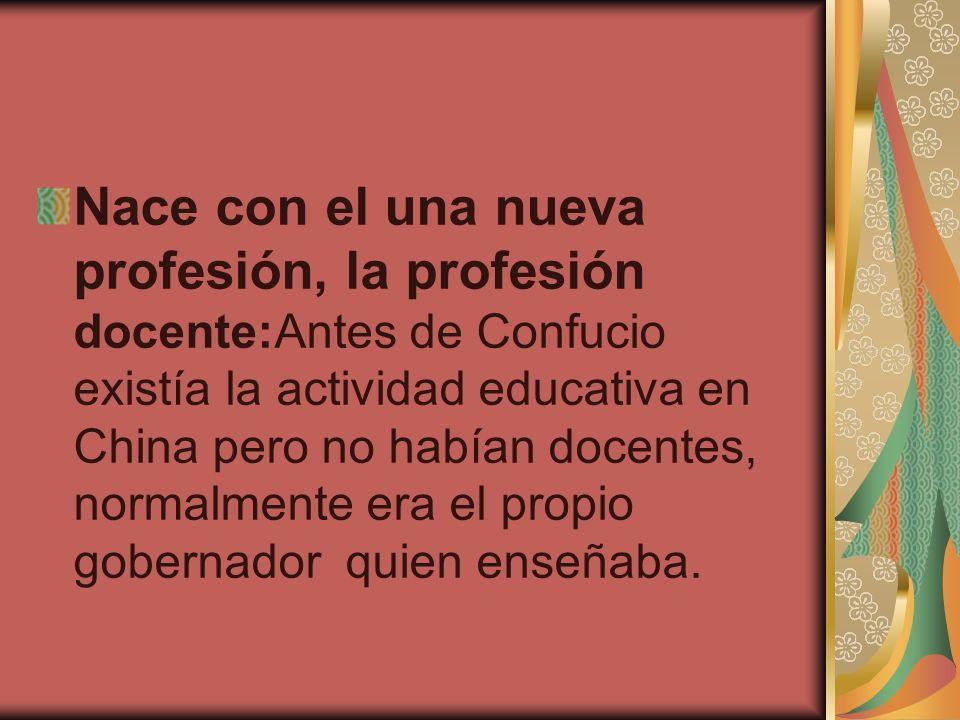 Nace con el una nueva profesión, la profesión docente:Antes de Confucio existía la actividad educativa en China pero no habían docentes, normalmente era el propio gobernador quien enseñaba.