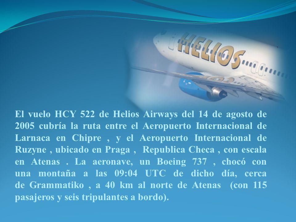 El vuelo HCY 522 de Helios Airways del 14 de agosto de 2005 cubría la ruta entre el Aeropuerto Internacional de Larnaca en Chipre , y el Aeropuerto Internacional de Ruzyne , ubicado en Praga , Republica Checa , con escala en Atenas .