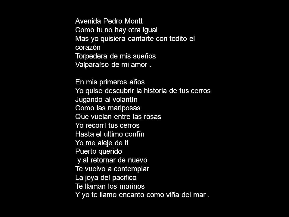 Avenida Pedro Montt Como tu no hay otra igual. Mas yo quisiera cantarte con todito el corazón. Torpedera de mis sueños.