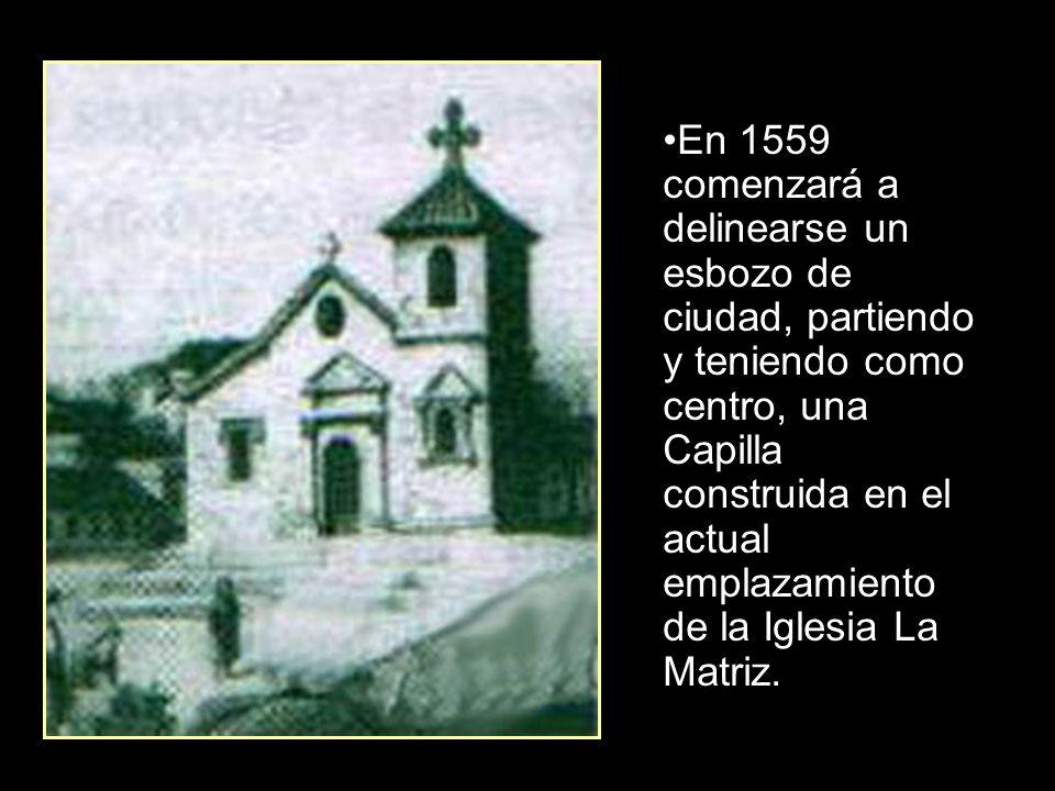 En 1559 comenzará a delinearse un esbozo de ciudad, partiendo y teniendo como centro, una Capilla construida en el actual emplazamiento de la Iglesia La Matriz.