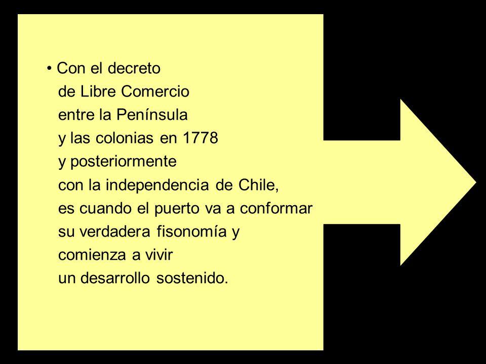 Con el decretode Libre Comercio. entre la Península. y las colonias en 1778. y posteriormente. con la independencia de Chile,