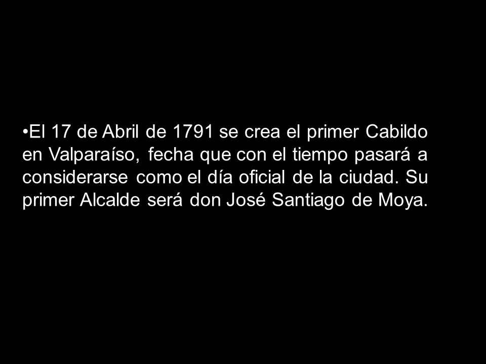 El 17 de Abril de 1791 se crea el primer Cabildo en Valparaíso, fecha que con el tiempo pasará a considerarse como el día oficial de la ciudad.