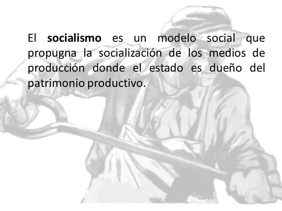 El socialismo es un modelo social que propugna la socialización de los medios de producción donde el estado es dueño del patrimonio productivo.