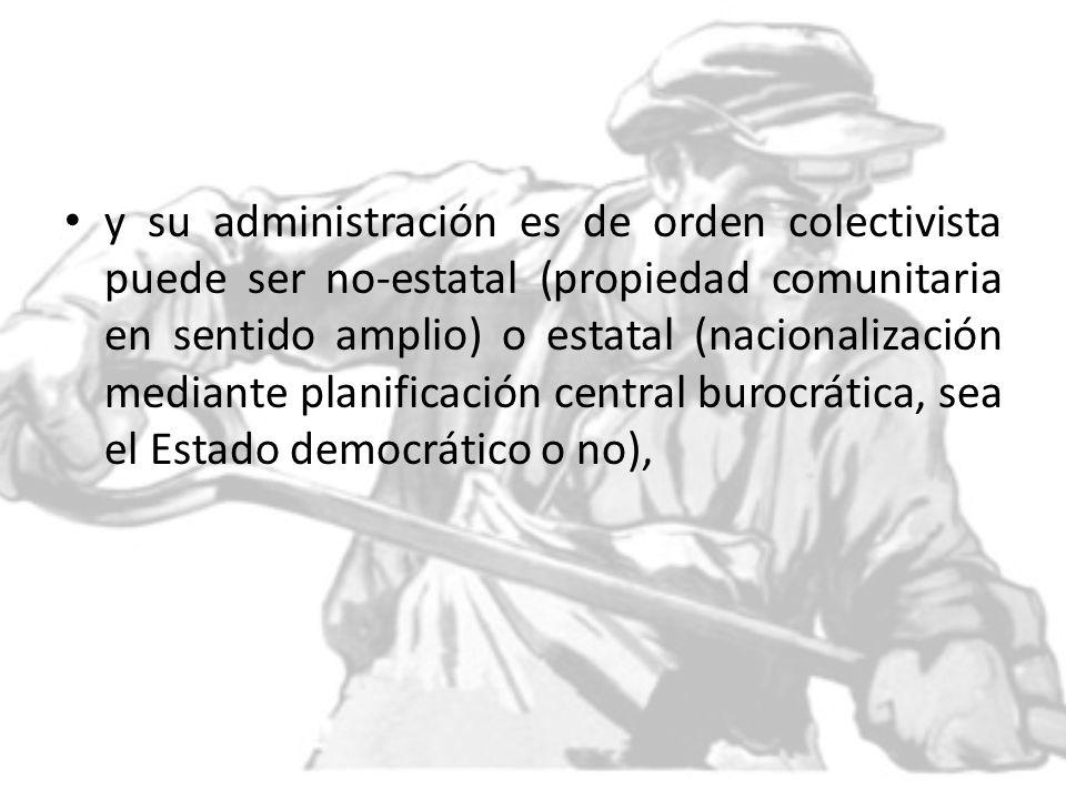 y su administración es de orden colectivista puede ser no-estatal (propiedad comunitaria en sentido amplio) o estatal (nacionalización mediante planificación central burocrática, sea el Estado democrático o no),