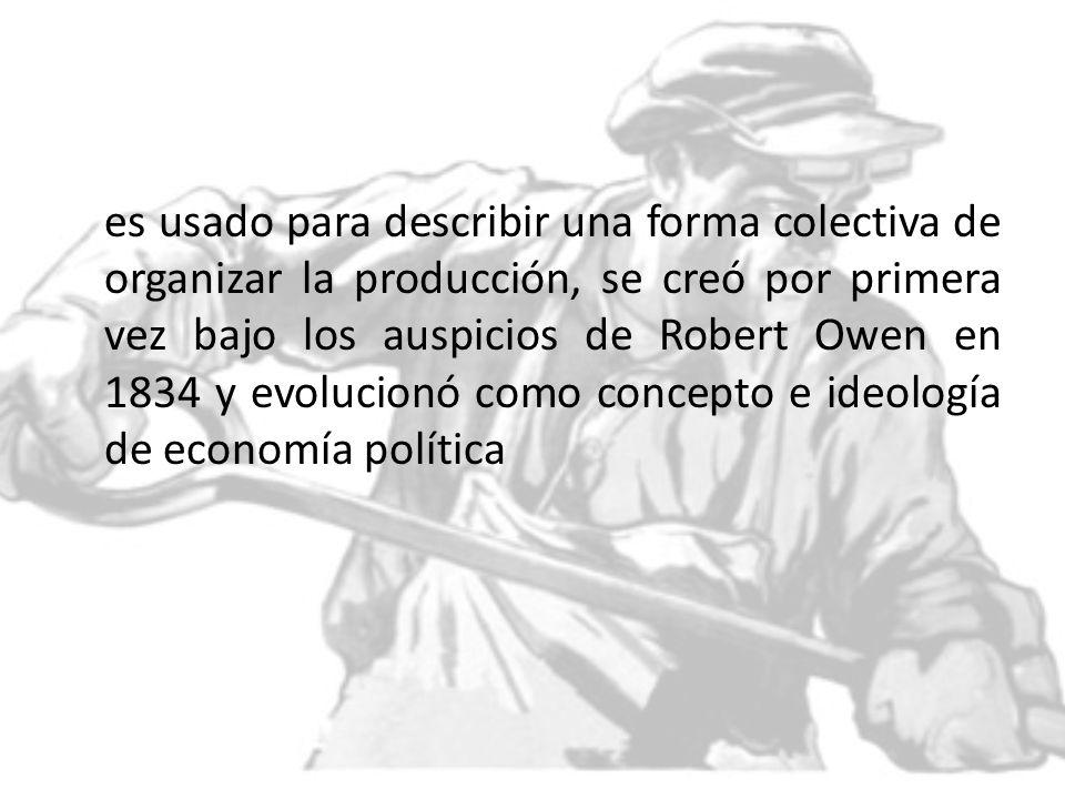es usado para describir una forma colectiva de organizar la producción, se creó por primera vez bajo los auspicios de Robert Owen en 1834 y evolucionó como concepto e ideología de economía política