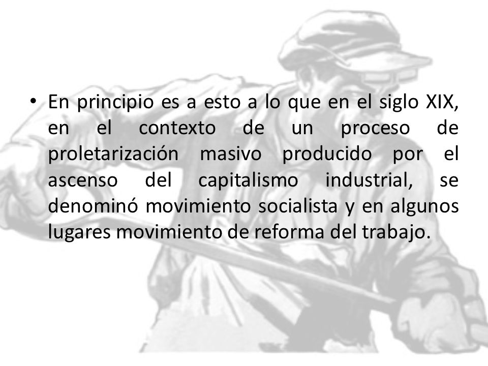 En principio es a esto a lo que en el siglo XIX, en el contexto de un proceso de proletarización masivo producido por el ascenso del capitalismo industrial, se denominó movimiento socialista y en algunos lugares movimiento de reforma del trabajo.