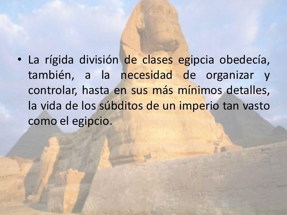 La rígida división de clases egipcia obedecía, también, a la necesidad de organizar y controlar, hasta en sus más mínimos detalles, la vida de los súbditos de un imperio tan vasto como el egipcio.