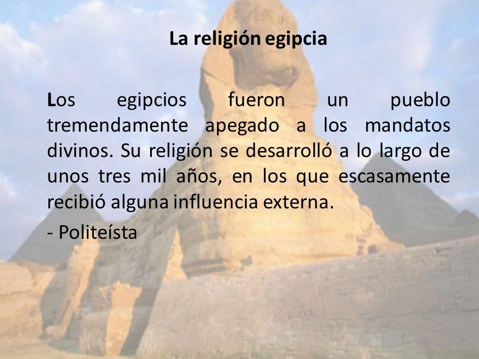 La religión egipcia Los egipcios fueron un pueblo tremendamente apegado a los mandatos divinos.