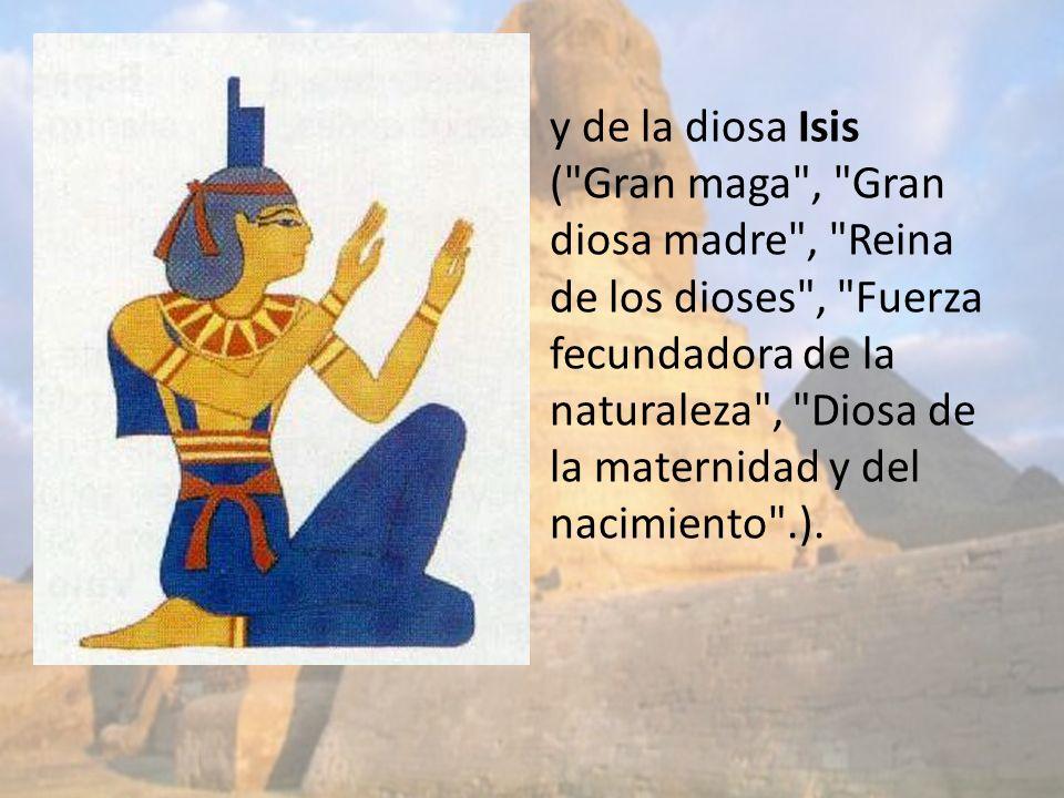 y de la diosa Isis ( Gran maga , Gran diosa madre , Reina de los dioses , Fuerza fecundadora de la naturaleza , Diosa de la maternidad y del nacimiento .).