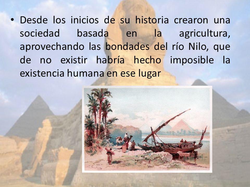 Desde los inicios de su historia crearon una sociedad basada en la agricultura, aprovechando las bondades del río Nilo, que de no existir habría hecho imposible la existencia humana en ese lugar