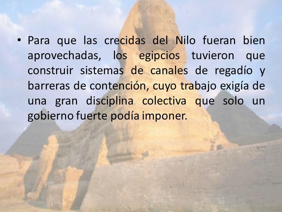 Para que las crecidas del Nilo fueran bien aprovechadas, los egipcios tuvieron que construir sistemas de canales de regadío y barreras de contención, cuyo trabajo exigía de una gran disciplina colectiva que solo un gobierno fuerte podía imponer.