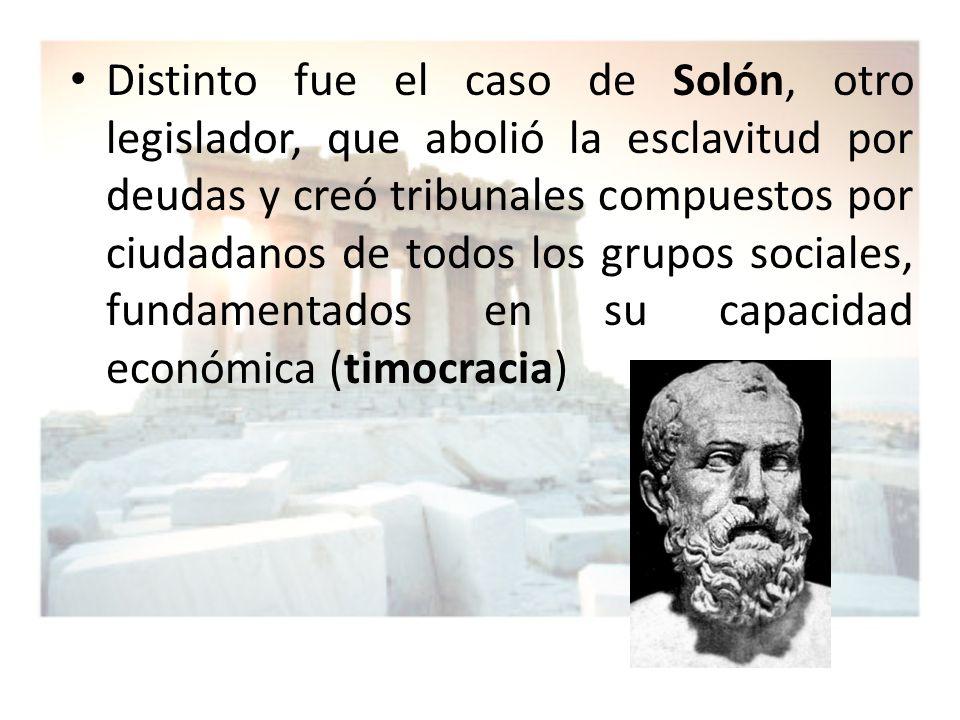 Distinto fue el caso de Solón, otro legislador, que abolió la esclavitud por deudas y creó tribunales compuestos por ciudadanos de todos los grupos sociales, fundamentados en su capacidad económica (timocracia)