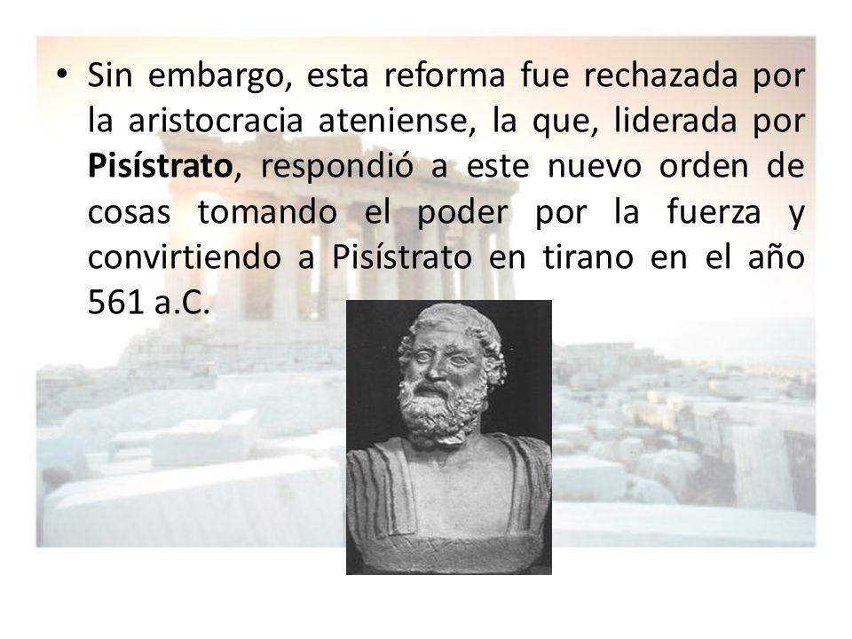 Sin embargo, esta reforma fue rechazada por la aristocracia ateniense, la que, liderada por Pisístrato, respondió a este nuevo orden de cosas tomando el poder por la fuerza y convirtiendo a Pisístrato en tirano en el año 561 a.C.