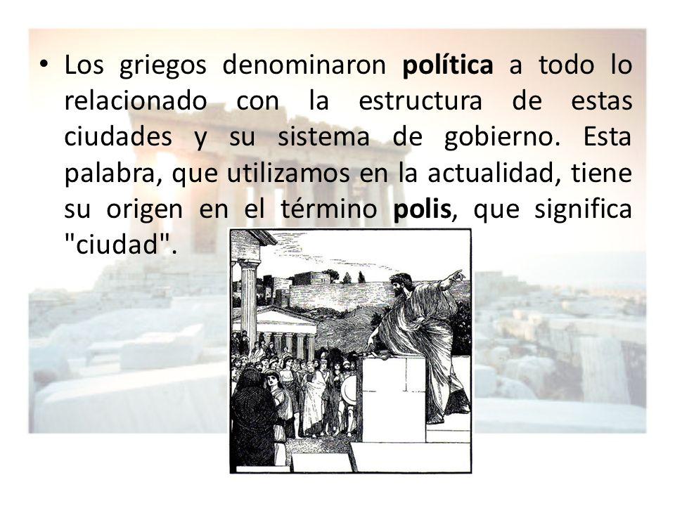 Los griegos denominaron política a todo lo relacionado con la estructura de estas ciudades y su sistema de gobierno.