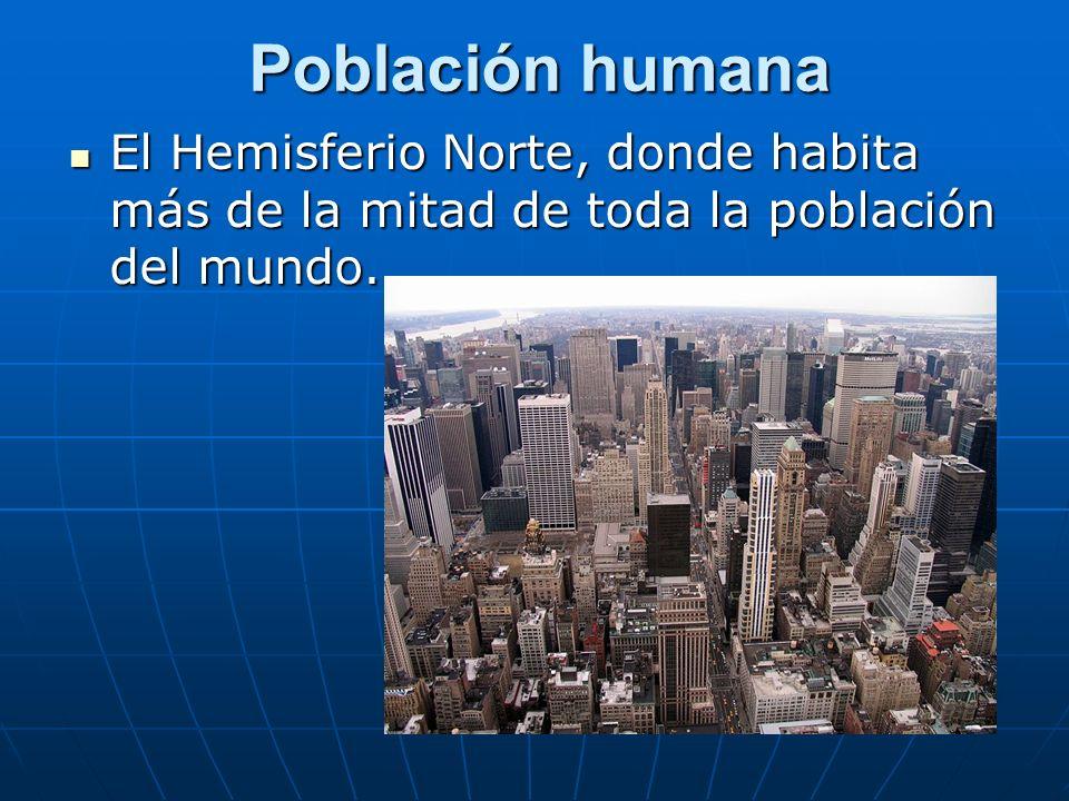 Población humana El Hemisferio Norte, donde habita más de la mitad de toda la población del mundo.